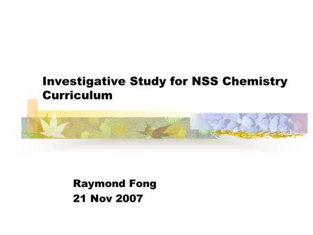 Investigative Study for NSS Chemistry Curriculum Raymond Fong 21 Nov 2007.
