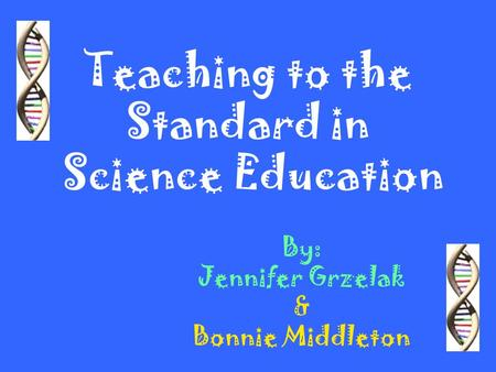 Teaching to the Standard in Science Education By: Jennifer Grzelak & Bonnie Middleton.