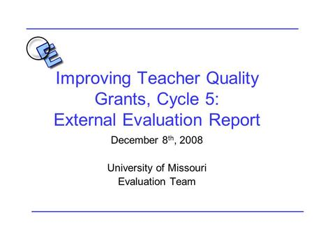 Improving Teacher Quality Grants, Cycle 5: External Evaluation Report December 8 th, 2008 University of Missouri Evaluation Team.