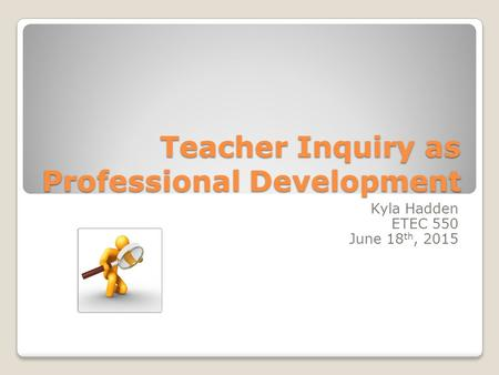 Teacher Inquiry as Professional Development Kyla Hadden ETEC 550 June 18 th, 2015.