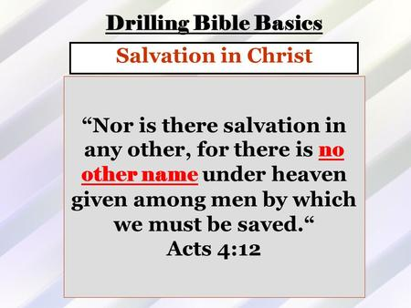 "Drilling Bible Basics Salvation in Christ ""Nor is there salvation in any other, for there is no other name under heaven given among men by which we must."