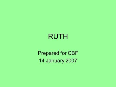 "RUTH Prepared for CBF 14 January 2007. 2 Background Name: Ruth - ""friend/ship"" Era:1300 - 1200BC (1261?) »between Joshua and King Saul » time of political."