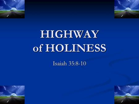 "HIGHWAY of HOLINESS Isaiah 35:8-10. Highway of Holiness Holy (35:8, 9): ""the unclean shall not pass over it…but the redeemed shall walk their."" Holy (35:8,"