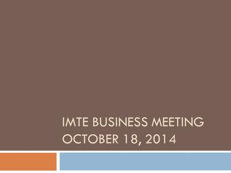 IMTE BUSINESS MEETING OCTOBER 18, 2014. Agenda  Introduction  Minutes from October 19, 2013  Treasurer's Report  Membership  Elections  ISBE Updates.