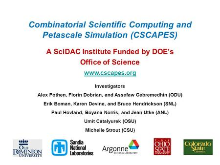 Combinatorial Scientific Computing and Petascale Simulation (CSCAPES) A SciDAC Institute Funded by DOE's Office of Science Investigators Alex Pothen, Florin.