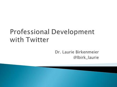 Professional Development with Twitter Dr. Laurie