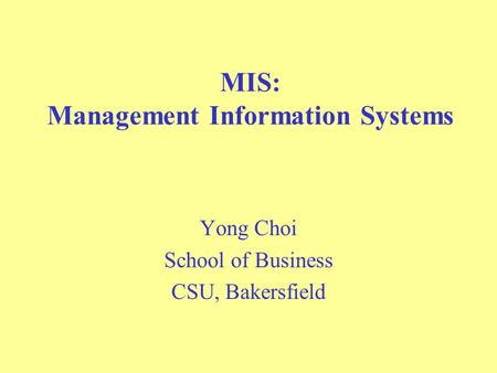 MIS: Management Information Systems Yong Choi School of Business CSU, Bakersfield.