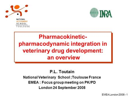 EMEA London 2008 - 1 Pharmacokinetic- pharmacodynamic integration in veterinary drug development: an overview P.L. Toutain National Veterinary School ;Toulouse.