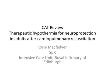 CAT Review Therapeutic hypothermia for neuroprotection in adults after cardiopulmonary resuscitation Rosie Macfadyen SpR Intensive Care Unit, Royal Infirmary.