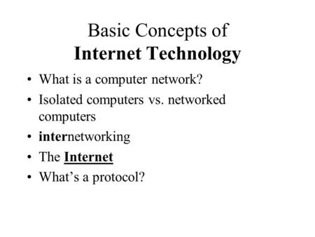 Basic Concepts of Internet Technology What is a computer network? Isolated computers vs. networked computers internetworking The Internet What's a protocol?