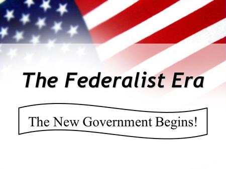 The Federalist Era The New Government Begins!. Where were we… Under the Constitution, the U.S. developed & prospered for the first 35 years. Feelings.