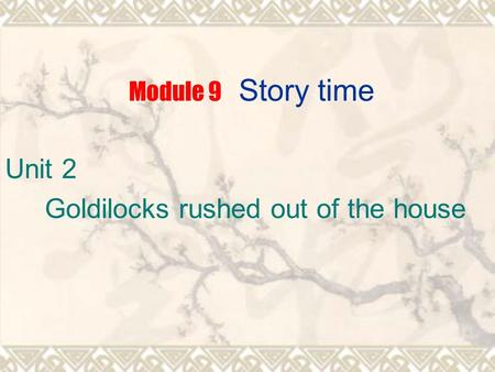 Module 9 Story time Unit 2 Goldilocks rushed out of the house.