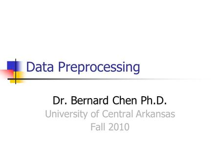 Data Preprocessing Dr. Bernard Chen Ph.D. University of Central Arkansas Fall 2010.