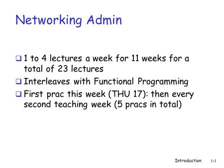 Introduction 1-1 Networking Admin  1 to 4 lectures a week for 11 weeks for a total of 23 lectures  Interleaves with Functional Programming  First prac.