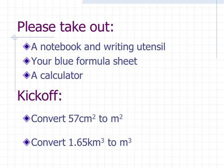 Please take out: A notebook and writing utensil Your blue formula sheet A calculator Convert 57cm 2 to m 2 Convert 1.65km 3 to m 3 Kickoff: