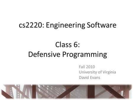 Cs2220: Engineering Software Class 6: Defensive Programming Fall 2010 University of Virginia David Evans.