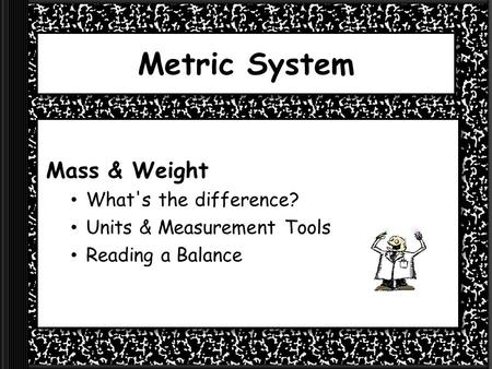 Metric System Mass & Weight What's the difference? Units & Measurement Tools Reading a Balance.
