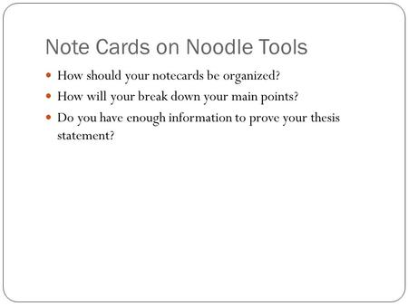 Note Cards on Noodle Tools How should your notecards be organized? How will your break down your main points? Do you have enough information to prove your.