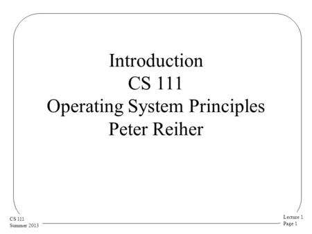 Lecture 1 Page 1 CS 111 Summer 2013 Introduction CS 111 Operating System Principles Peter Reiher.
