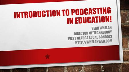 INTRODUCTION TO PODCASTING IN EDUCATION! SEAN WHELAN DIRECTOR OF TECHNOLOGY WEST GEAUGA LOCAL SCHOOLS