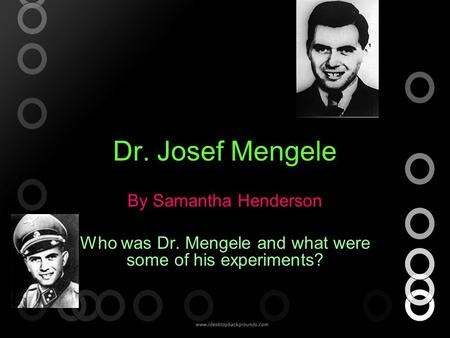 Dr. Josef Mengele By Samantha Henderson Who was Dr. Mengele and what were some of his experiments?