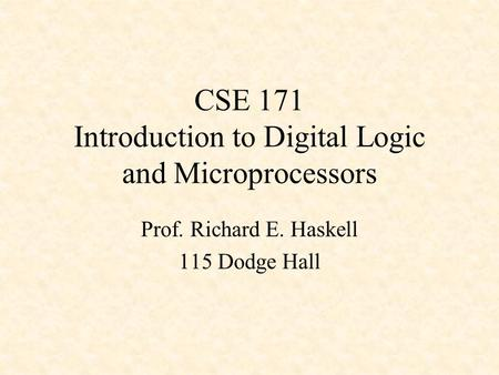 CSE 171 Introduction to Digital Logic and Microprocessors Prof. Richard E. Haskell 115 Dodge Hall.