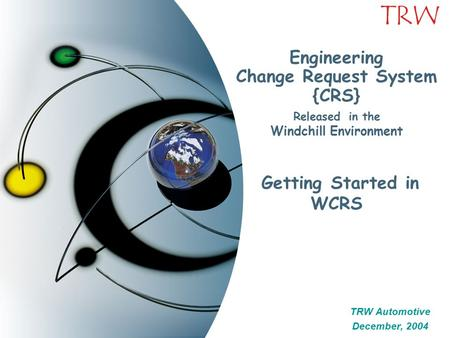 TRW Engineering Change Request System {CRS} Released in the Windchill Environment Getting Started in WCRS TRW Automotive December, 2004 TRW Automotive.