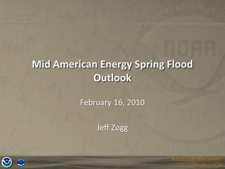 National Weather Service Des Moines, IA National Weather Service Des Moines, IA Mid American Energy Spring Flood Outlook February 16, 2010 Jeff Zogg.
