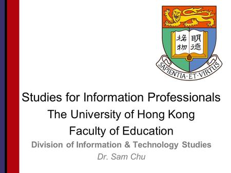 Studies for Information Professionals The University of Hong Kong Faculty of Education Division of Information & Technology Studies Dr. Sam Chu.