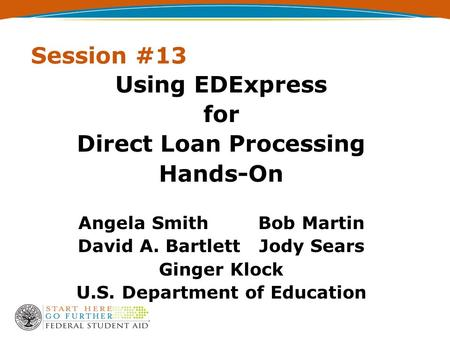 Session #13 Using EDExpress for Direct Loan Processing Hands-On Angela Smith Bob Martin David A. Bartlett Jody Sears Ginger Klock U.S. Department of Education.