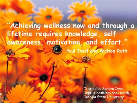 """Achieving wellness now and through a lifetime requires knowledge, self awareness, motivation, and effort."" Paul Insel and Walton Roth Created by Sandra."