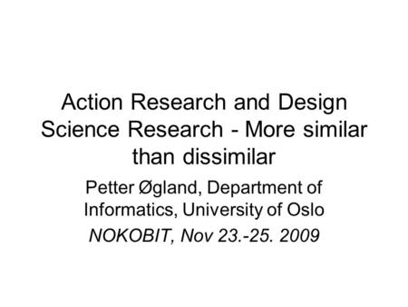 Action Research and Design Science Research - More similar than dissimilar Petter Øgland, Department of Informatics, University of Oslo NOKOBIT, Nov 23.-25.