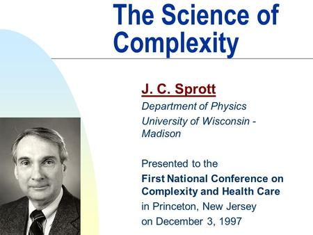 The Science of Complexity J. C. Sprott Department of Physics University of Wisconsin - Madison Presented to the First National Conference on Complexity.