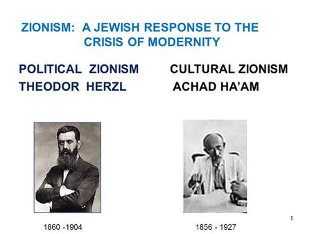1 POLITICAL ZIONISM THEODOR HERZL CULTURAL ZIONISM ACHAD HA'AM ZIONISM: A JEWISH RESPONSE TO THE CRISIS OF MODERNITY 1860 -1904 1856 - 1927.