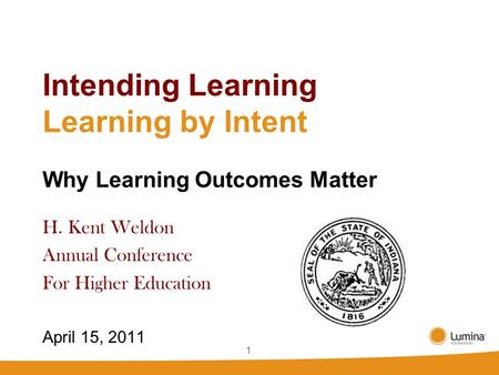 11 Intending Learning Learning by Intent Why Learning Outcomes Matter H. Kent Weldon Annual Conference For Higher Education April 15, 2011.