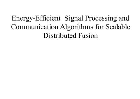 Energy-Efficient Signal Processing and Communication Algorithms for Scalable Distributed Fusion.
