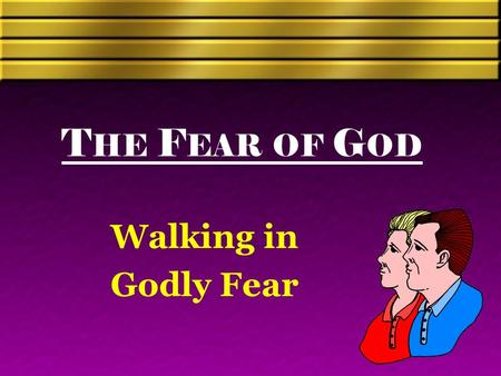 "T HE F EAR OF G OD Walking in Godly Fear. Defining Fear ""Signifies first caution, then reverence, godly respect, and awe, mixed with love and man's piety."