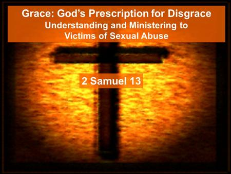 Grace: God's Prescription for Disgrace Understanding and Ministering to Victims of Sexual Abuse 2 Samuel 13.