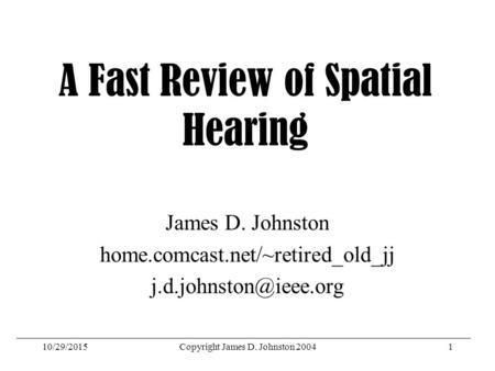 10/29/2015Copyright James D. Johnston 20041 A Fast Review of Spatial Hearing James D. Johnston home.comcast.net/~retired_old_jj