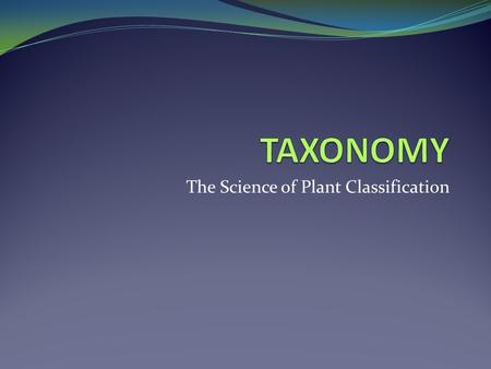 The Science of Plant Classification. GOALS of TAXONOMY IDENTIFY all members of the plant kingdom NAME all plants ARRANGE plants into a HIERARCHY that.