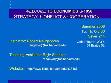 WELCOME TO ECONOMICS S-1050 : S TRATEGY, C ONFLICT & C OOPERATION WELCOME TO ECONOMICS S-1050 : S TRATEGY, C ONFLICT & C OOPERATION Summer 2008 Tu, Th,