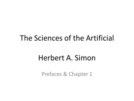 The Sciences of the Artificial Herbert A. Simon Prefaces & Chapter 1.