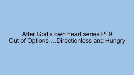 After God's own heart series Pt 9 Out of Options …Directionless and Hungry.