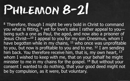 Philemon 8-21 8 Therefore, though I might be very bold in Christ to command you what is fitting, 9 yet for love's sake I rather appeal to you— being such.