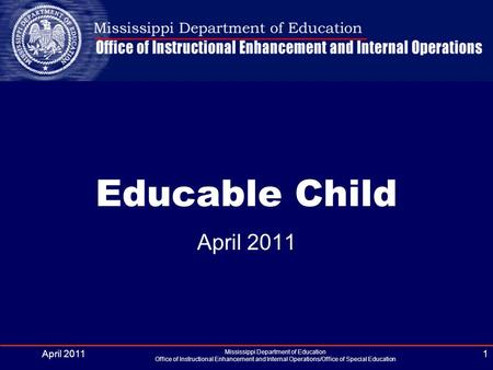 April 2011 Mississippi Department of Education Office of Instructional Enhancement and Internal Operations/Office of Special Education 1 Educable Child.