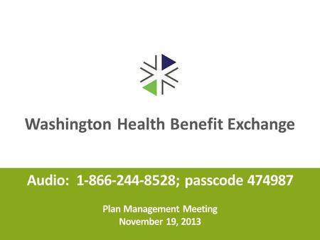 Washington Health Benefit Exchange Audio: 1-866-244-8528; passcode 474987 Plan Management Meeting November 19, 2013.
