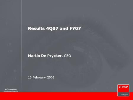 13 February 2008 Company confidential Results 4Q07 and FY07 Martin De Prycker, CEO 13 February 2008.