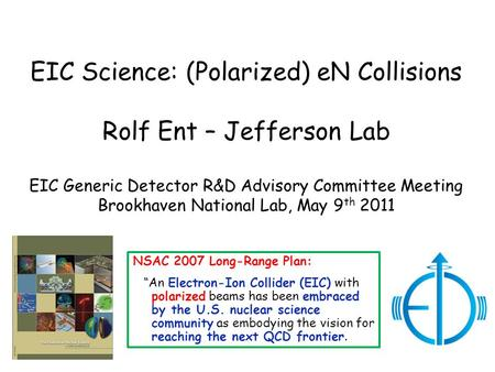 EIC Science: (Polarized) eN Collisions Rolf Ent – Jefferson Lab EIC Generic Detector R&D Advisory Committee Meeting Brookhaven National Lab, May 9 th 2011.