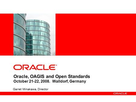 Oracle, OAGIS and Open Standards October 21-22, 2008. Walldorf, Germany Garret Minakawa, Director.