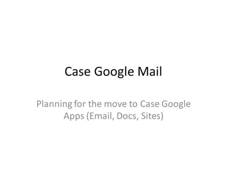 Case Google Mail Planning for the move to Case Google Apps (Email, Docs, Sites)
